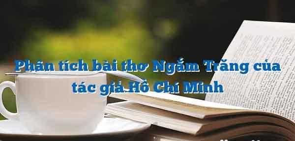 phan tich bai tho ngam trang cua ho chi minh – ngu van lop 8 - Phân tích bài thơ Ngắm trăng của Hồ Chí Minh – Ngữ Văn lớp 8